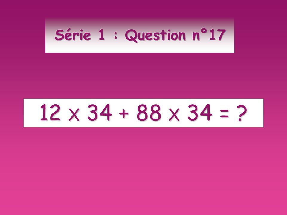 Série 1 : Question n°17 12 X 34 + 88 X 34 =