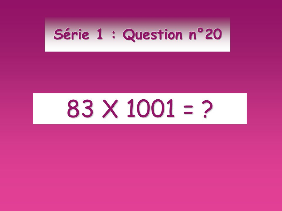 Série 1 : Question n°20 83 X 1001 =