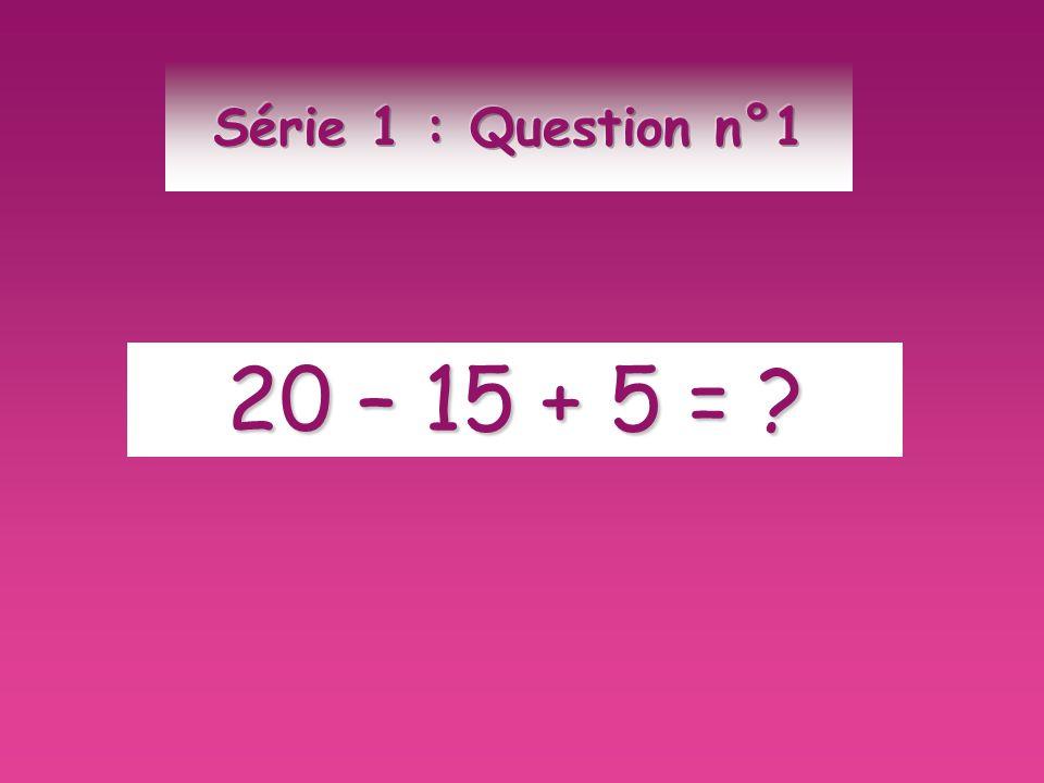 Série 1 : Question n°1 20 – 15 + 5 =