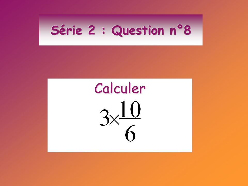Série 2 : Question n°8 Calculer