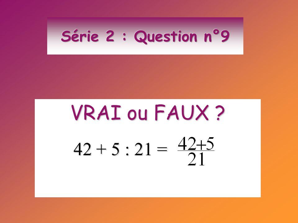 Série 2 : Question n°9 VRAI ou FAUX 42 + 5 : 21 =
