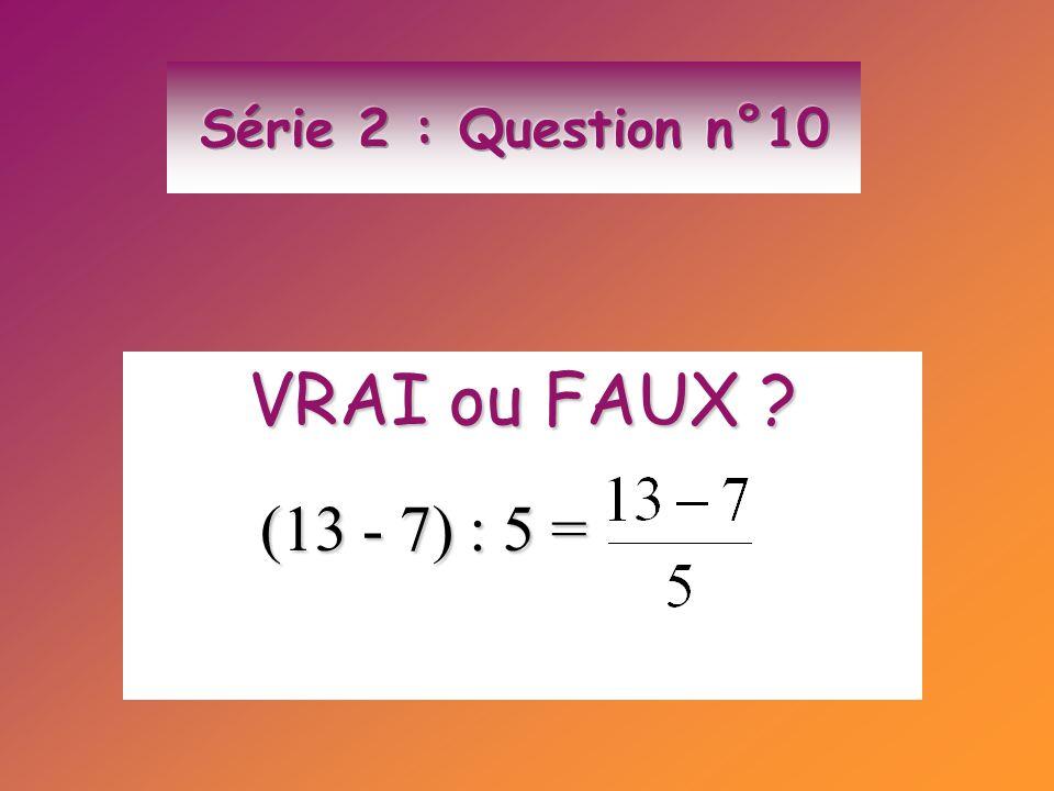 Série 2 : Question n°10 VRAI ou FAUX (13 - 7) : 5 =