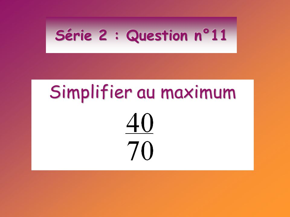 Série 2 : Question n°11 Simplifier au maximum