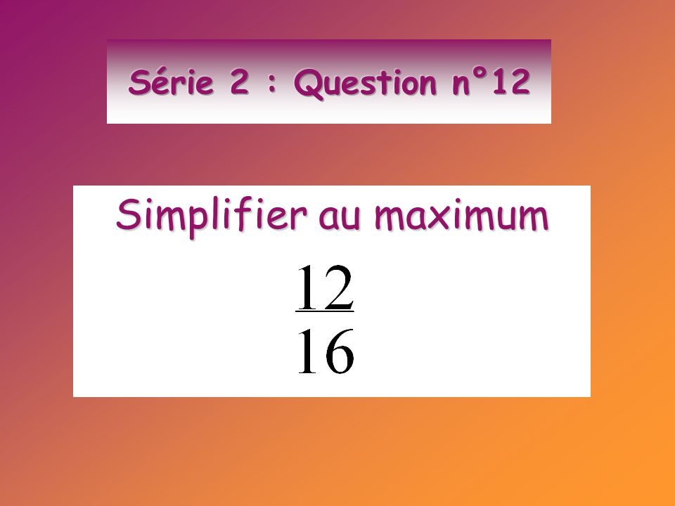 Série 2 : Question n°12 Simplifier au maximum