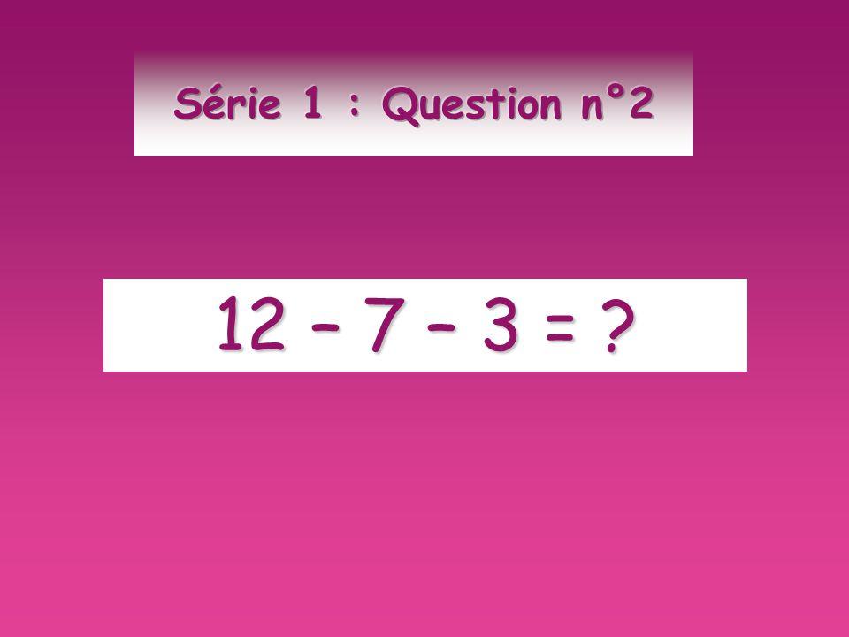 Série 1 : Question n°2 12 – 7 – 3 =