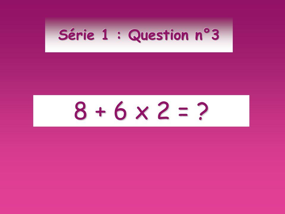 Série 1 : Question n°3 8 + 6 x 2 =