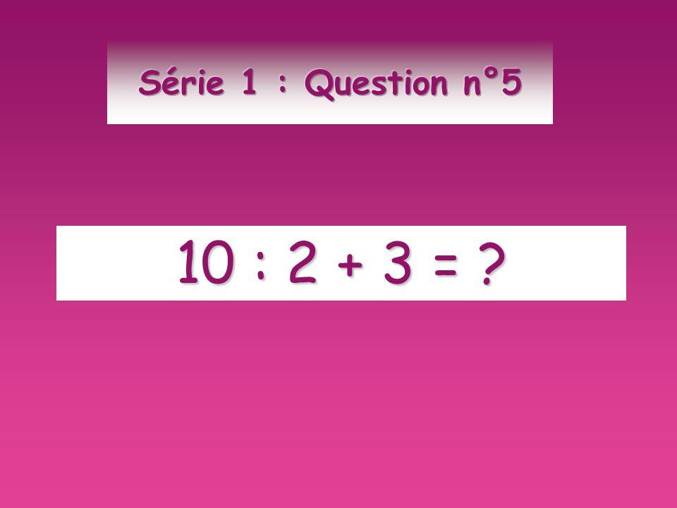 Série 1 : Question n°5 10 : 2 + 3 =