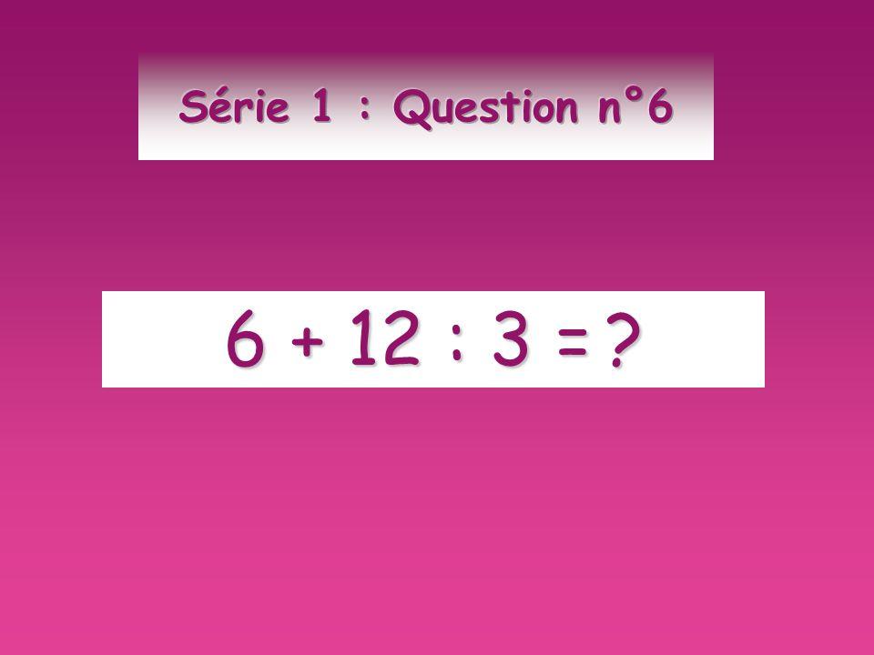 Série 1 : Question n°6 6 + 12 : 3 =