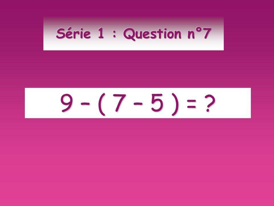 Série 1 : Question n°7 9 – ( 7 – 5 ) =