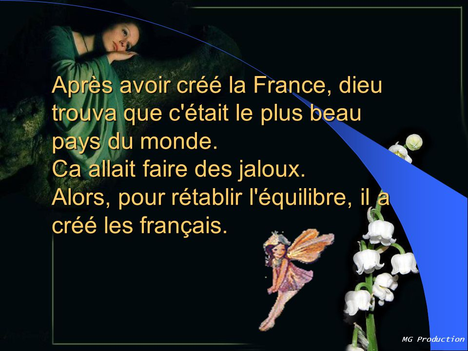 Après avoir créé la France, dieu trouva que c était le plus beau pays du monde. Ca allait faire des jaloux. Alors, pour rétablir l équilibre, il a créé les français.