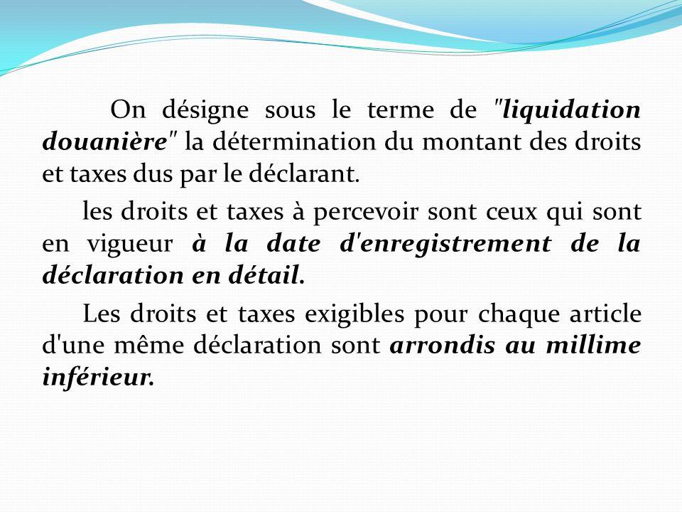 On désigne sous le terme de liquidation douanière la détermination du montant des droits et taxes dus par le déclarant.