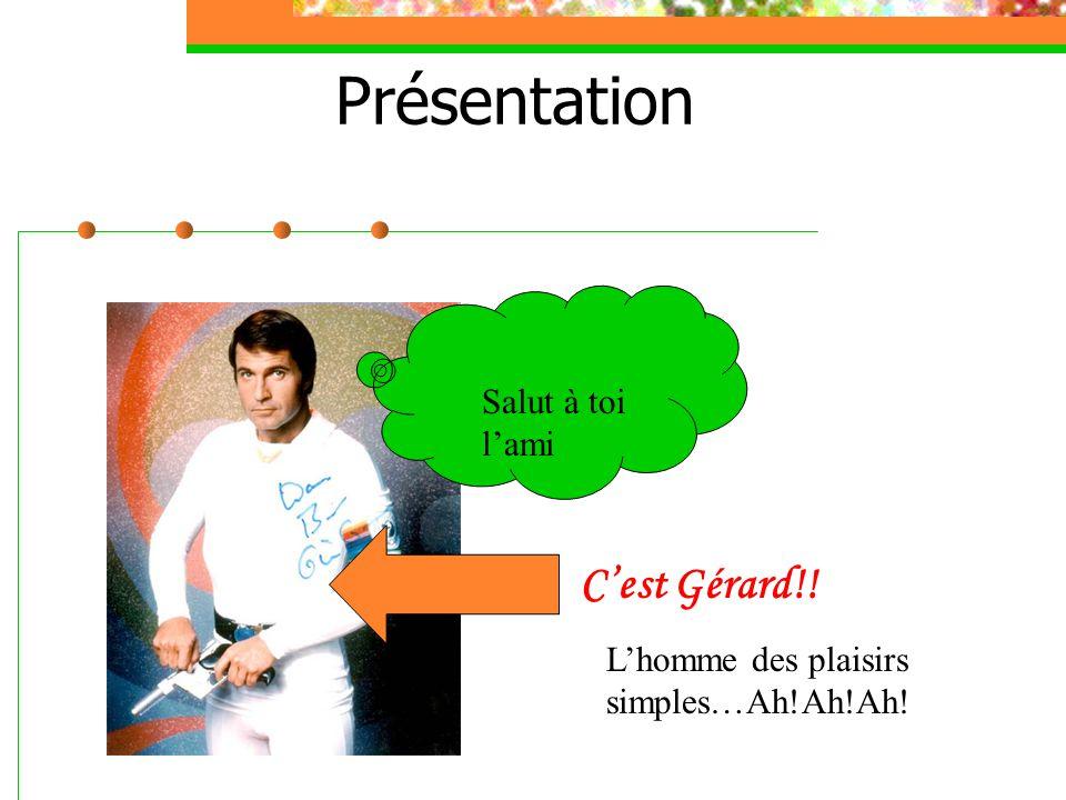 Présentation C'est Gérard!! Salut à toi l'ami