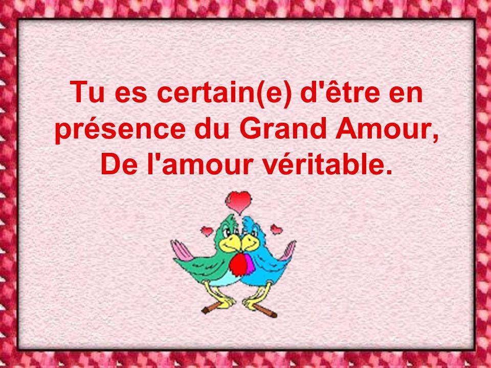 Tu es certain(e) d être en présence du Grand Amour, De l amour véritable.