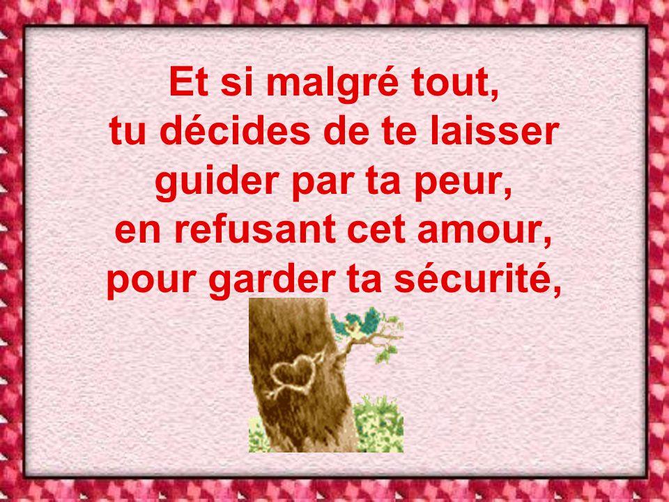 Et si malgré tout, tu décides de te laisser guider par ta peur, en refusant cet amour, pour garder ta sécurité,