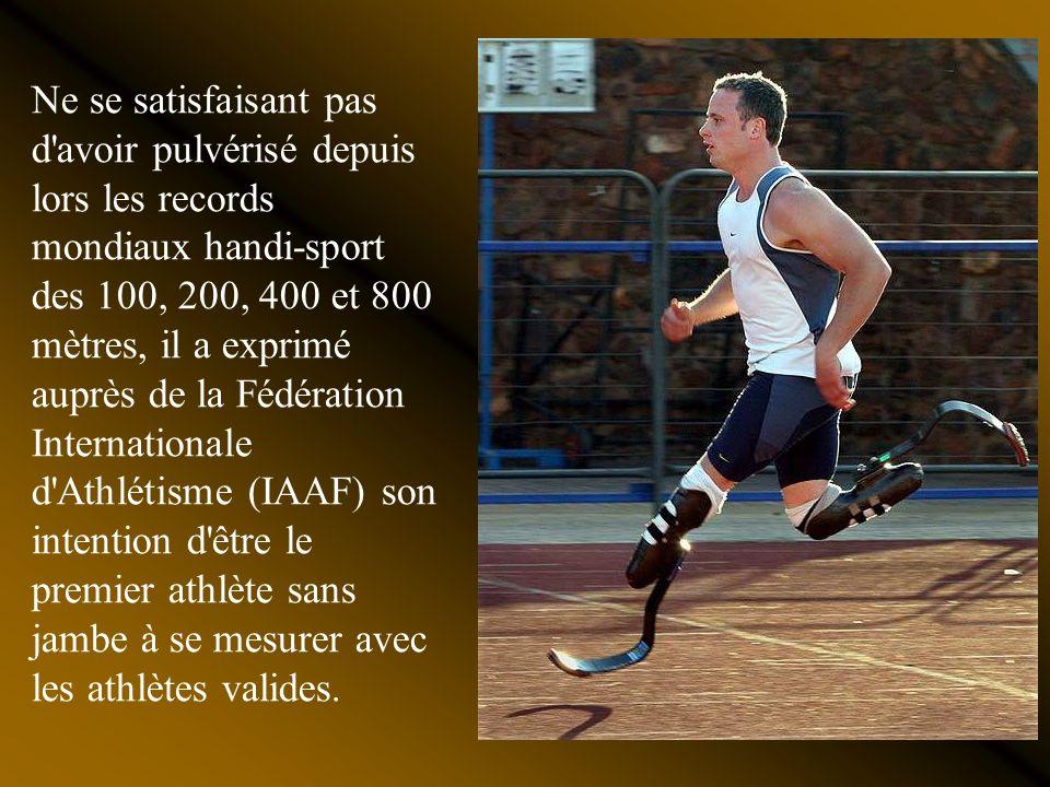 Ne se satisfaisant pas d avoir pulvérisé depuis lors les records mondiaux handi-sport des 100, 200, 400 et 800 mètres, il a exprimé auprès de la Fédération Internationale d Athlétisme (IAAF) son intention d être le premier athlète sans jambe à se mesurer avec les athlètes valides.