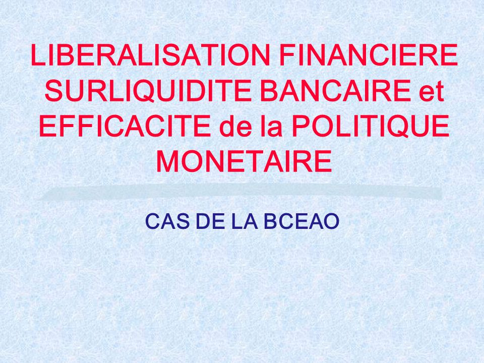 LIBERALISATION FINANCIERE SURLIQUIDITE BANCAIRE et EFFICACITE de la POLITIQUE MONETAIRE