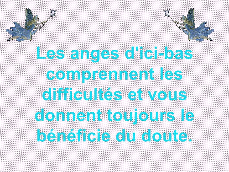 Les anges d ici-bas comprennent les difficultés et vous donnent toujours le bénéficie du doute.