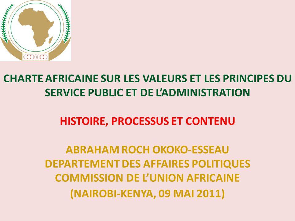 CHARTE AfricaInE SUR LES VALEURS ET LES PRINCIPES DU SERVICE PUBLIC ET DE L'ADMINISTRATION HISTOIRE, PROCESSUS ET CONTENU Abraham ROCH OKOKO-ESSEAU DEPARTEMENT DES AFFAIRES POLITIQUES COMMISSION DE L'UNION AFRICAINE (Nairobi-KENYA, 09 MAI 2011)