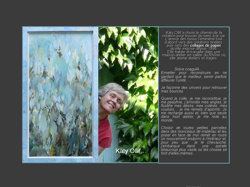 Katy Ollif a choisi le chemin de la création pour trouver du sens à la vie. L'amour des tissus l'emmène tout d'abord vers des créations textiles, puis vers des collages de papier qu'elle expose depuis 1996.