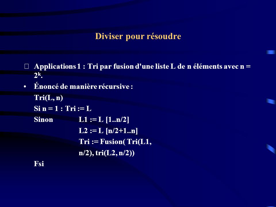 Diviser pour résoudre Applications 1 : Tri par fusion d une liste L de n éléments avec n = 2k. Énoncé de manière récursive :