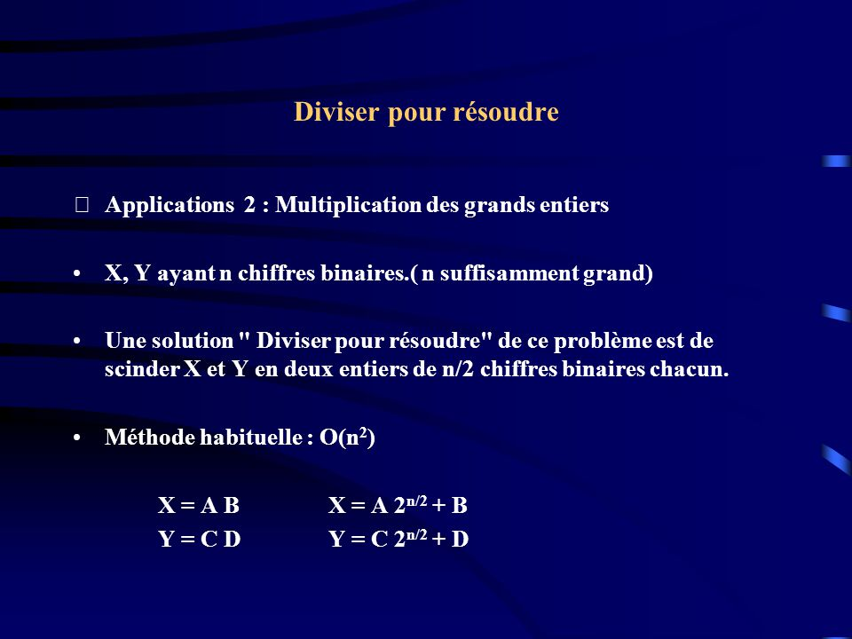 Diviser pour résoudre Applications 2 : Multiplication des grands entiers. X, Y ayant n chiffres binaires.( n suffisamment grand)