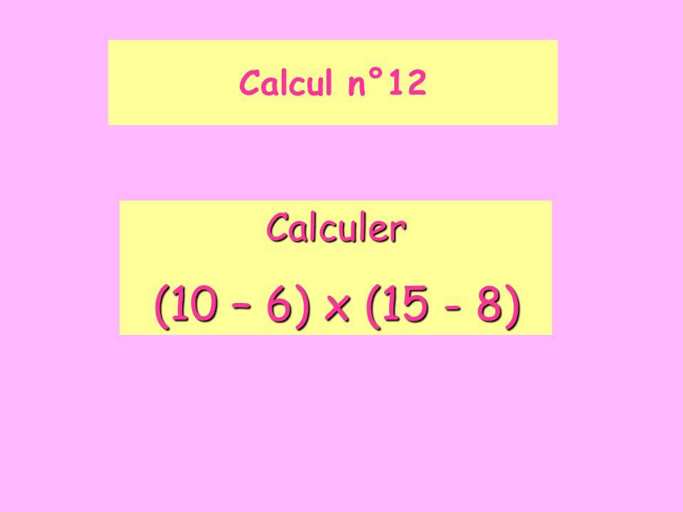 Calcul n°12 Calculer (10 – 6) x (15 - 8)