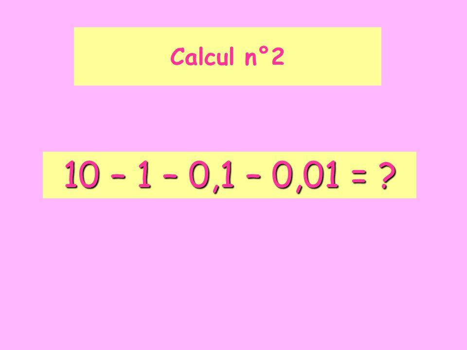Calcul n°2 10 – 1 – 0,1 – 0,01 =
