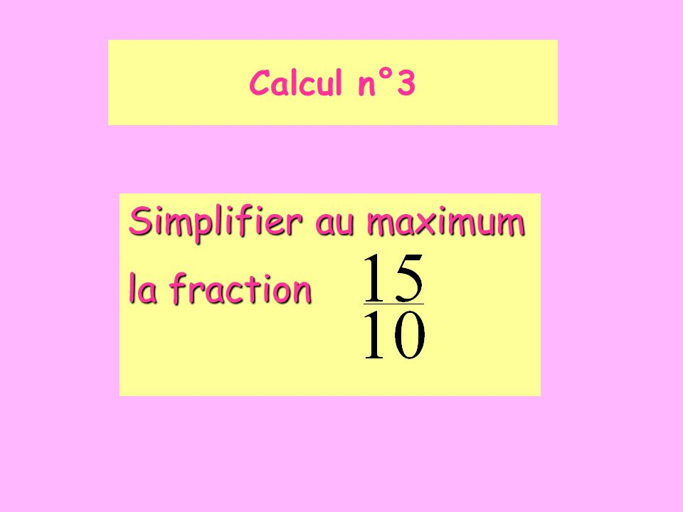 Calcul n°3 Simplifier au maximum la fraction