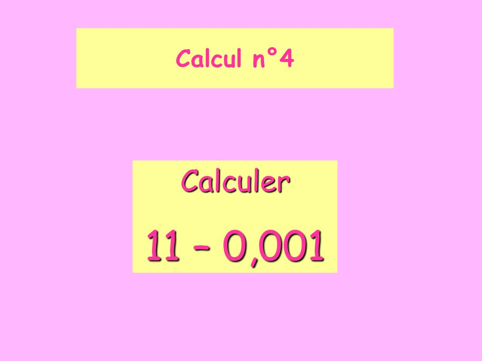 Calcul n°4 Calculer 11 – 0,001