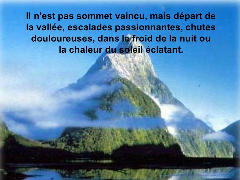 Il n est pas sommet vaincu, mais départ de la vallée, escalades passionnantes, chutes douloureuses, dans le froid de la nuit ou la chaleur du soleil éclatant.