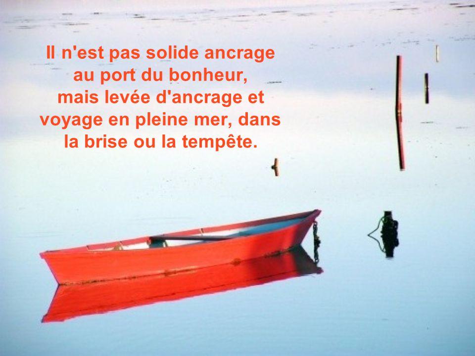 Il n est pas solide ancrage au port du bonheur, mais levée d ancrage et voyage en pleine mer, dans la brise ou la tempête.