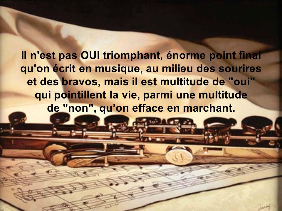 Il n est pas OUI triomphant, énorme point final qu on écrit en musique, au milieu des sourires et des bravos, mais il est multitude de oui qui pointillent la vie, parmi une multitude de non , qu'on efface en marchant.