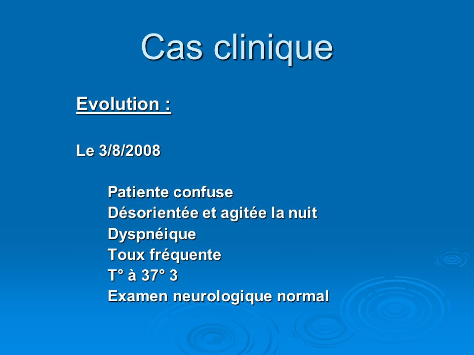 Cas clinique Evolution : Le 3/8/2008 Patiente confuse