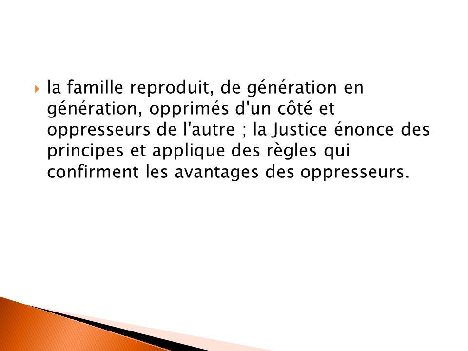 la famille reproduit, de génération en génération, opprimés d un côté et oppresseurs de l autre ; la Justice énonce des principes et applique des règles qui confirment les avantages des oppresseurs.