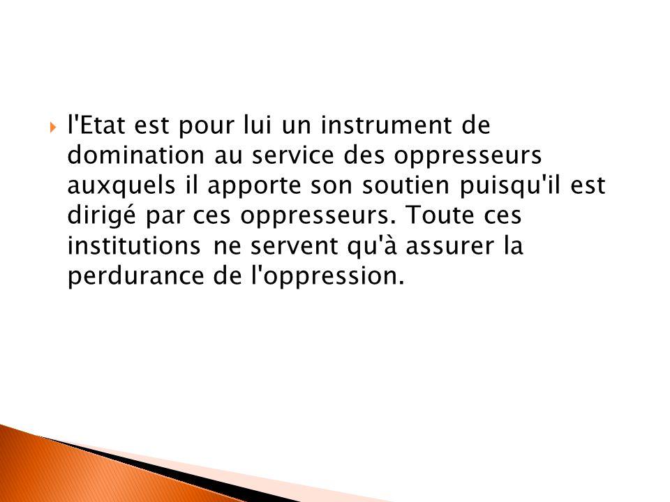 l Etat est pour lui un instrument de domination au service des oppresseurs auxquels il apporte son soutien puisqu il est dirigé par ces oppresseurs.