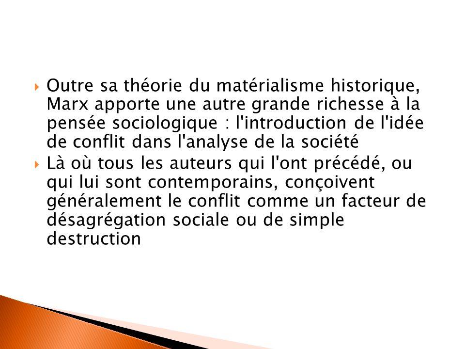 Outre sa théorie du matérialisme historique, Marx apporte une autre grande richesse à la pensée sociologique : l introduction de l idée de conflit dans l analyse de la société