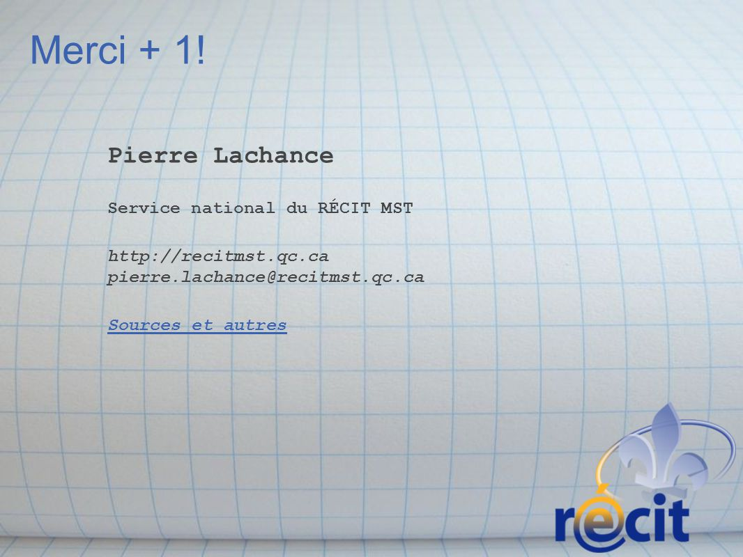 Merci + 1! Pierre Lachance Service national du RÉCIT MST http://recitmst.qc.ca pierre.lachance@recitmst.qc.ca Sources et autres.