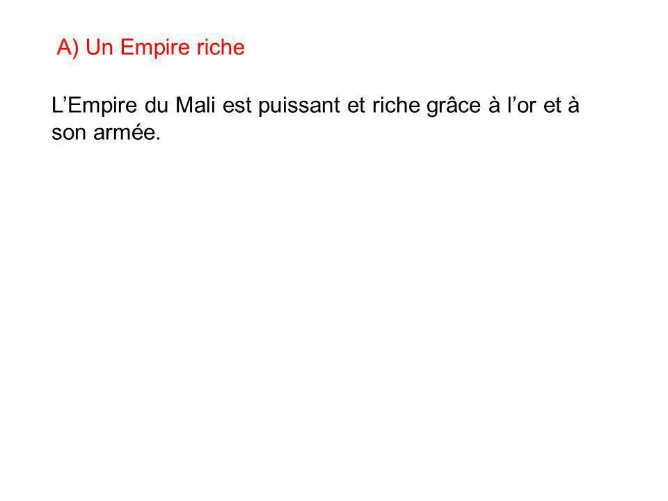 A) Un Empire riche L'Empire du Mali est puissant et riche grâce à l'or et à son armée.