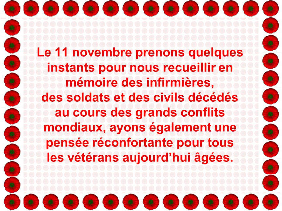 Le 11 novembre prenons quelques instants pour nous recueillir en mémoire des infirmières, des soldats et des civils décédés au cours des grands conflits mondiaux, ayons également une pensée réconfortante pour tous les vétérans aujourd'hui âgées.