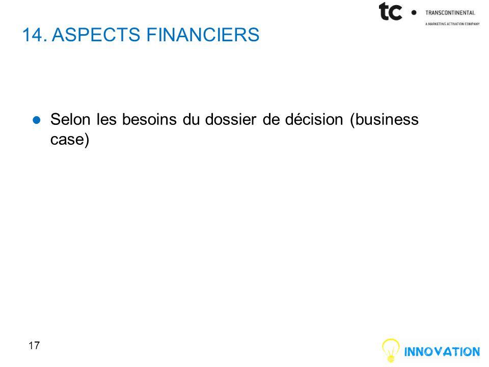 14. ASPECTS FINANCIERS Selon les besoins du dossier de décision (business case)