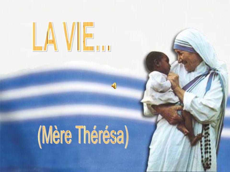 LA VIE... (Mère Thérésa)