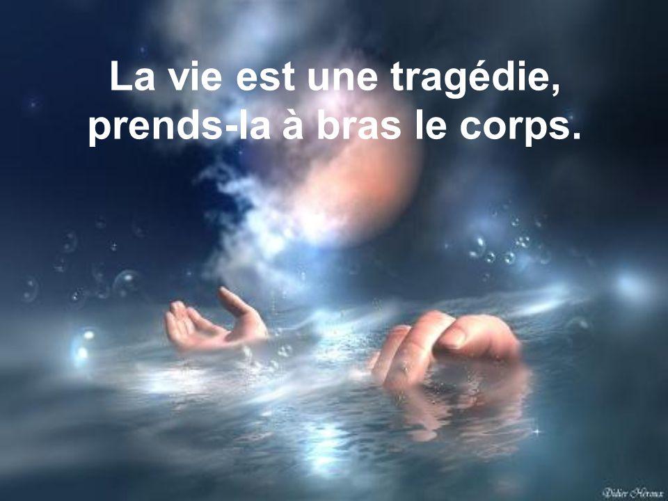 La vie est une tragédie, prends-la à bras le corps.