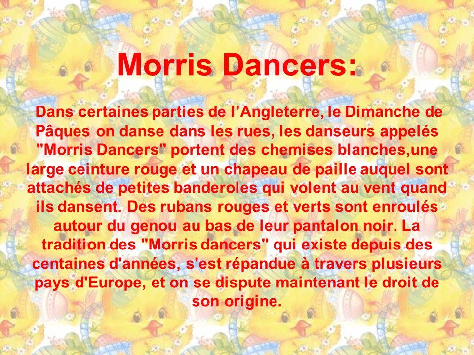 Morris Dancers: Dans certaines parties de l'Angleterre, le Dimanche de Pâques on danse dans les rues, les danseurs appelés Morris Dancers portent des chemises blanches,une large ceinture rouge et un chapeau de paille auquel sont attachés de petites banderoles qui volent au vent quand ils dansent.