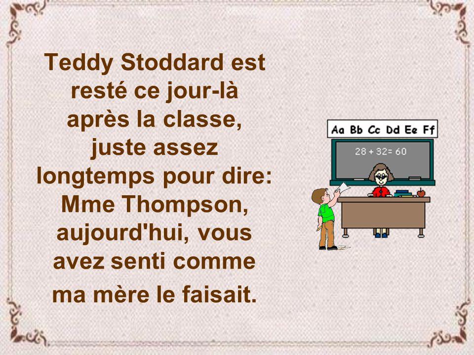 Teddy Stoddard est resté ce jour-là après la classe, juste assez longtemps pour dire: Mme Thompson, aujourd hui, vous avez senti comme ma mère le faisait.