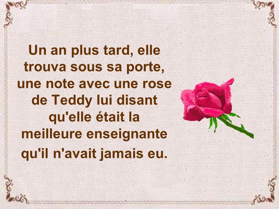 Un an plus tard, elle trouva sous sa porte, une note avec une rose de Teddy lui disant qu elle était la meilleure enseignante qu il n avait jamais eu.