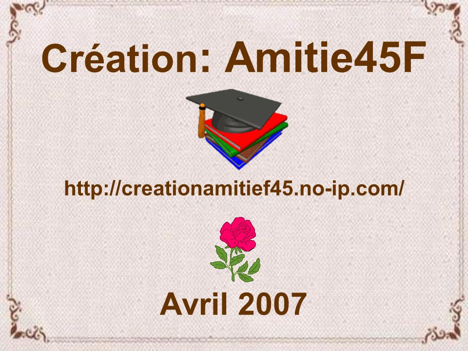 Création: Amitie45F http://creationamitief45.no-ip.com/ Avril 2007
