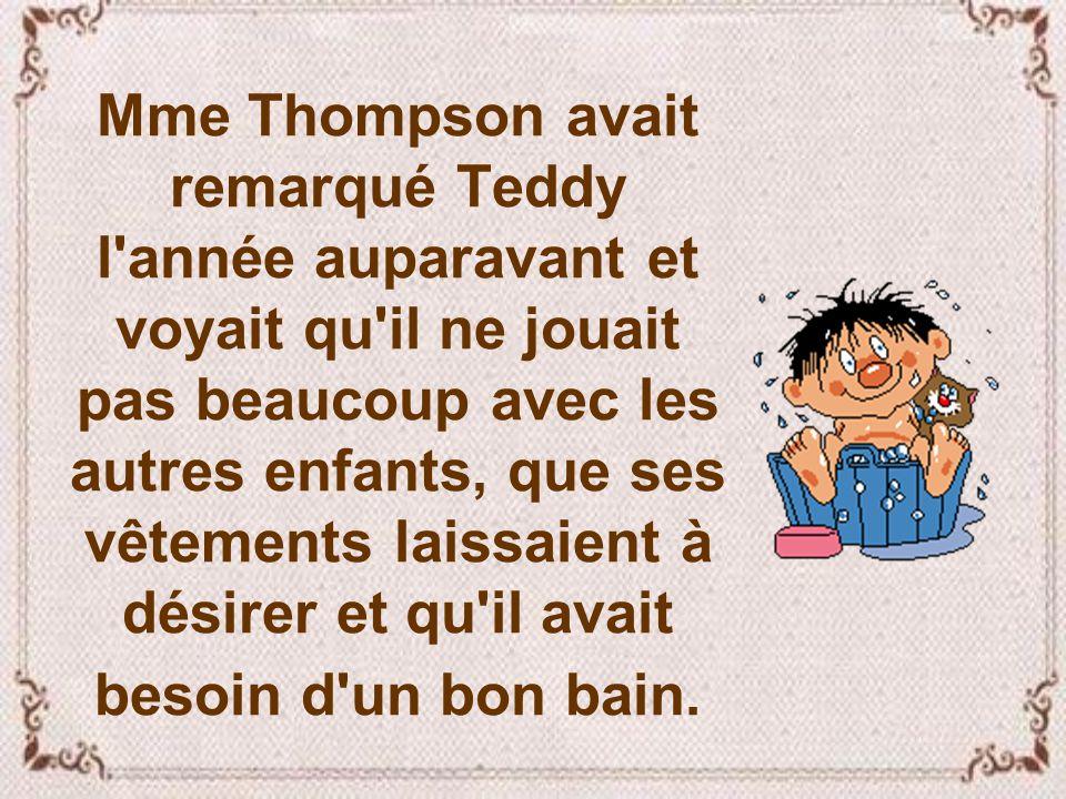 Mme Thompson avait remarqué Teddy l année auparavant et voyait qu il ne jouait pas beaucoup avec les autres enfants, que ses vêtements laissaient à désirer et qu il avait besoin d un bon bain.