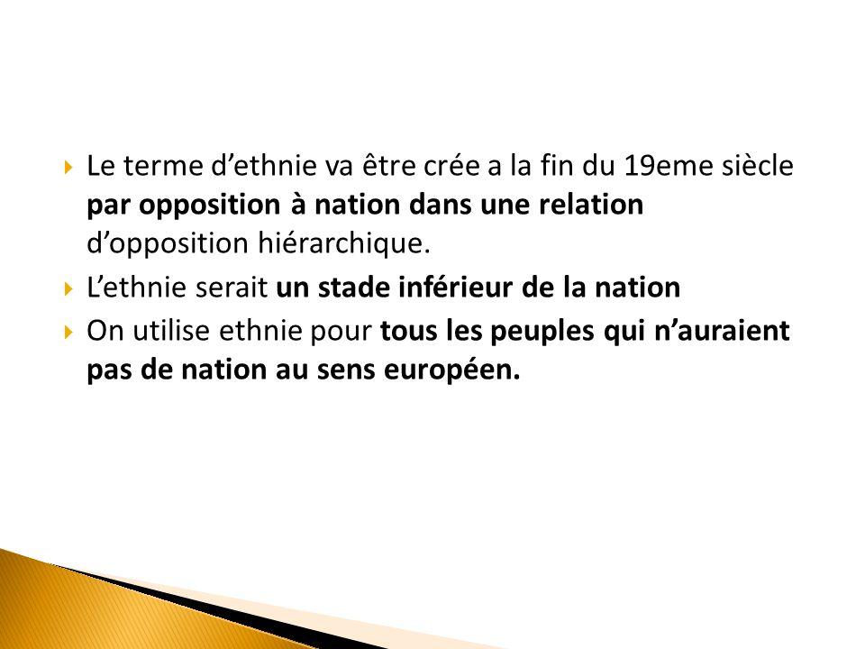Le terme d'ethnie va être crée a la fin du 19eme siècle par opposition à nation dans une relation d'opposition hiérarchique.