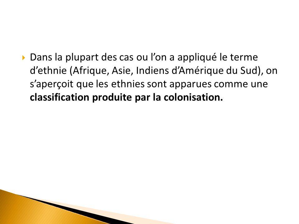 Dans la plupart des cas ou l'on a appliqué le terme d'ethnie (Afrique, Asie, Indiens d'Amérique du Sud), on s'aperçoit que les ethnies sont apparues comme une classification produite par la colonisation.