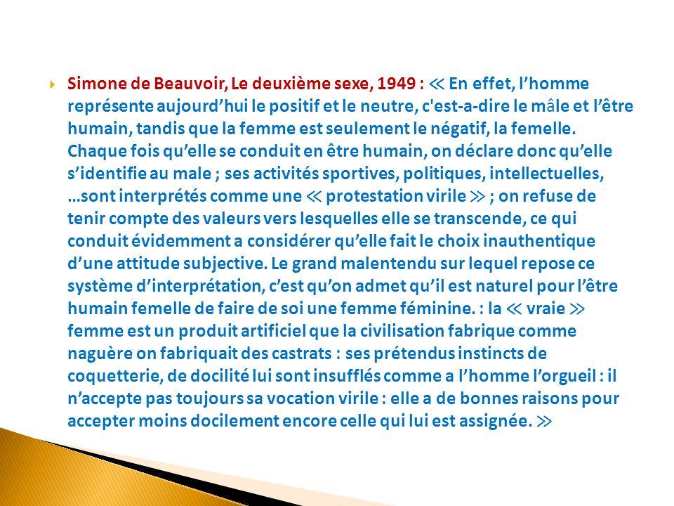 Simone de Beauvoir, Le deuxième sexe, 1949 : ≪ En effet, l'homme représente aujourd'hui le positif et le neutre, c est-a-dire le mâle et l'être humain, tandis que la femme est seulement le négatif, la femelle.